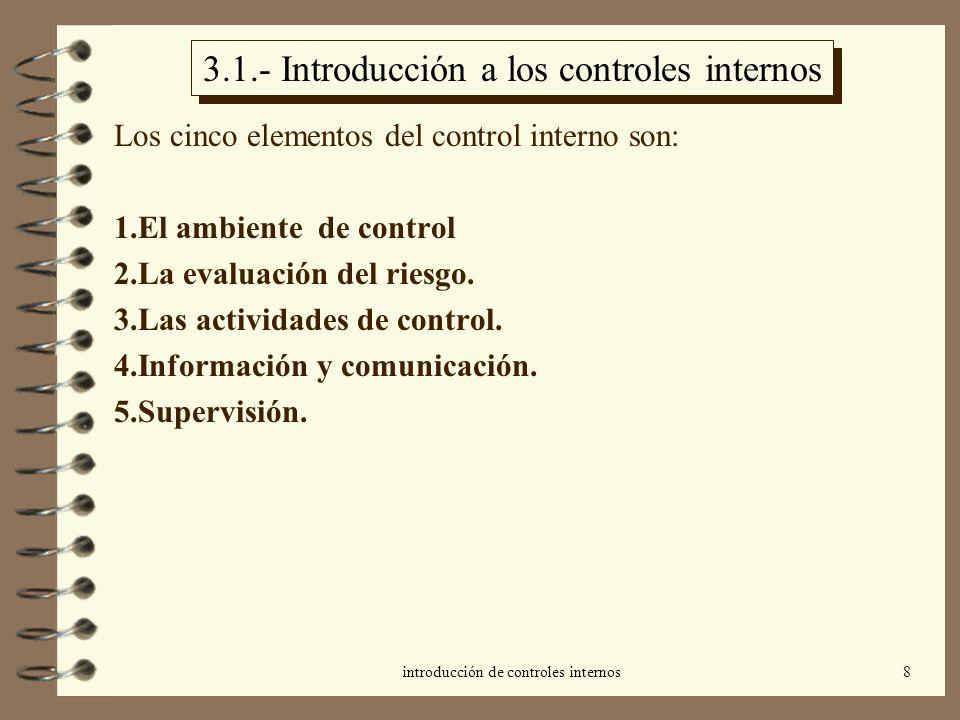 introducción de controles internos8 3.1.- Introducción a los controles internos Los cinco elementos del control interno son: 1.El ambiente de control 2.La evaluación del riesgo.