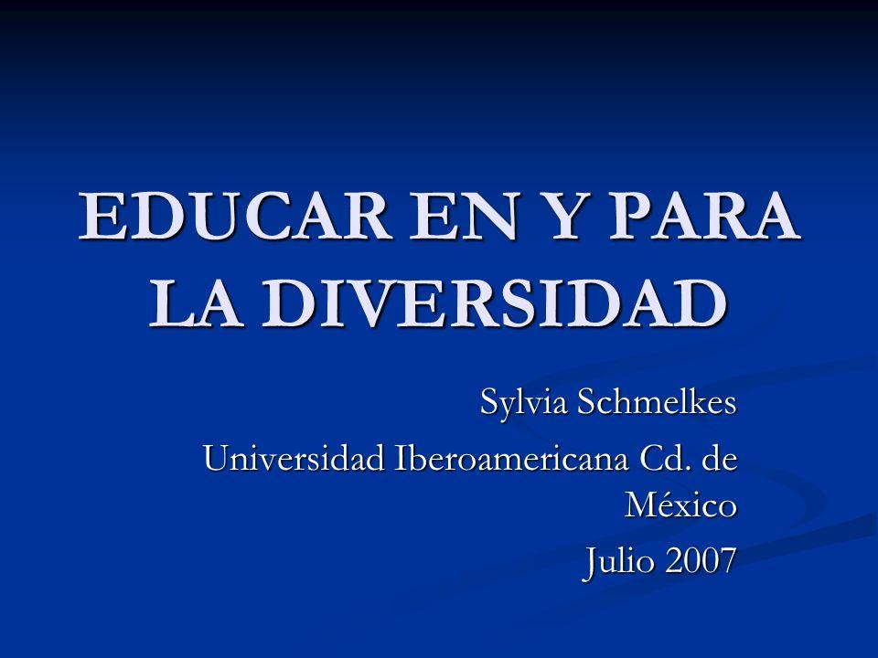 EDUCAR EN Y PARA LA DIVERSIDAD Sylvia Schmelkes Universidad Iberoamericana Cd. de México Julio 2007
