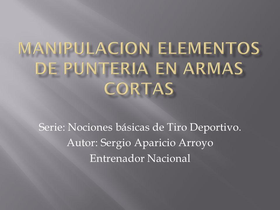 Serie: Nociones básicas de Tiro Deportivo. Autor: Sergio Aparicio Arroyo Entrenador Nacional