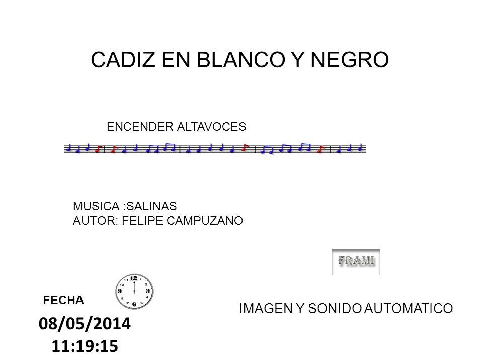08/05/2014 11:20:56 CADIZ EN BLANCO Y NEGRO FECHA ENCENDER ALTAVOCES MUSICA :SALINAS AUTOR: FELIPE CAMPUZANO IMAGEN Y SONIDO AUTOMATICO