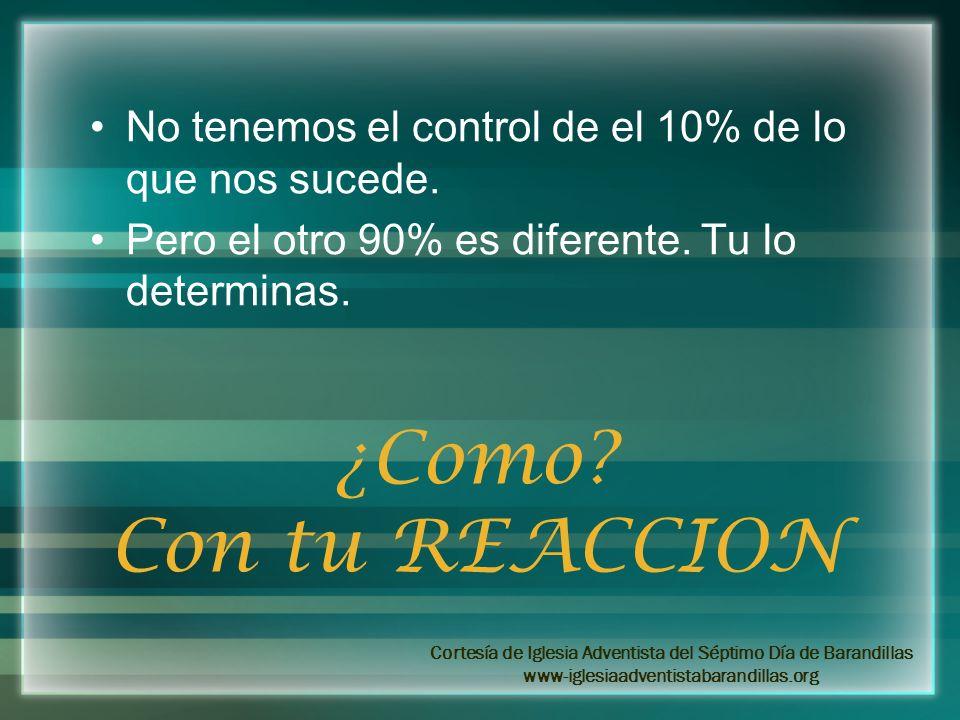 No tenemos el control de el 10% de lo que nos sucede. Pero el otro 90% es diferente. Tu lo determinas. ¿Como? Con tu REACCION Cortesía de Iglesia Adve