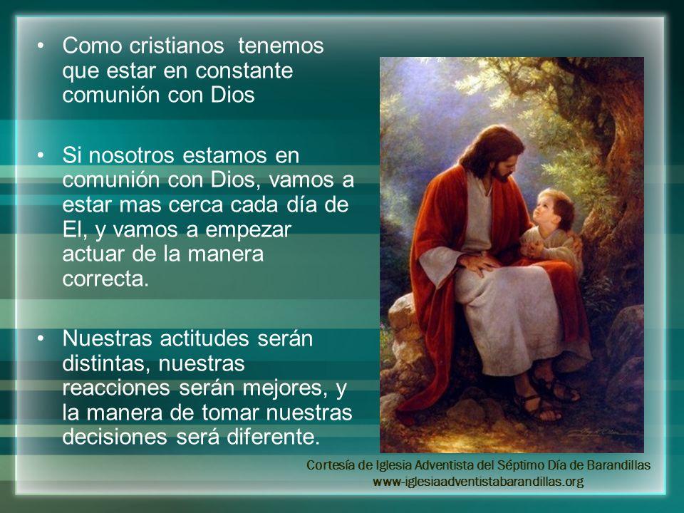 Como cristianos tenemos que estar en constante comunión con Dios Si nosotros estamos en comunión con Dios, vamos a estar mas cerca cada día de El, y v