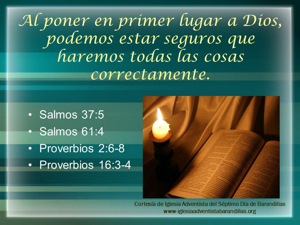 Al poner en primer lugar a Dios, podemos estar seguros que haremos todas las cosas correctamente. Salmos 37:5 Salmos 61:4 Proverbios 2:6-8 Proverbios