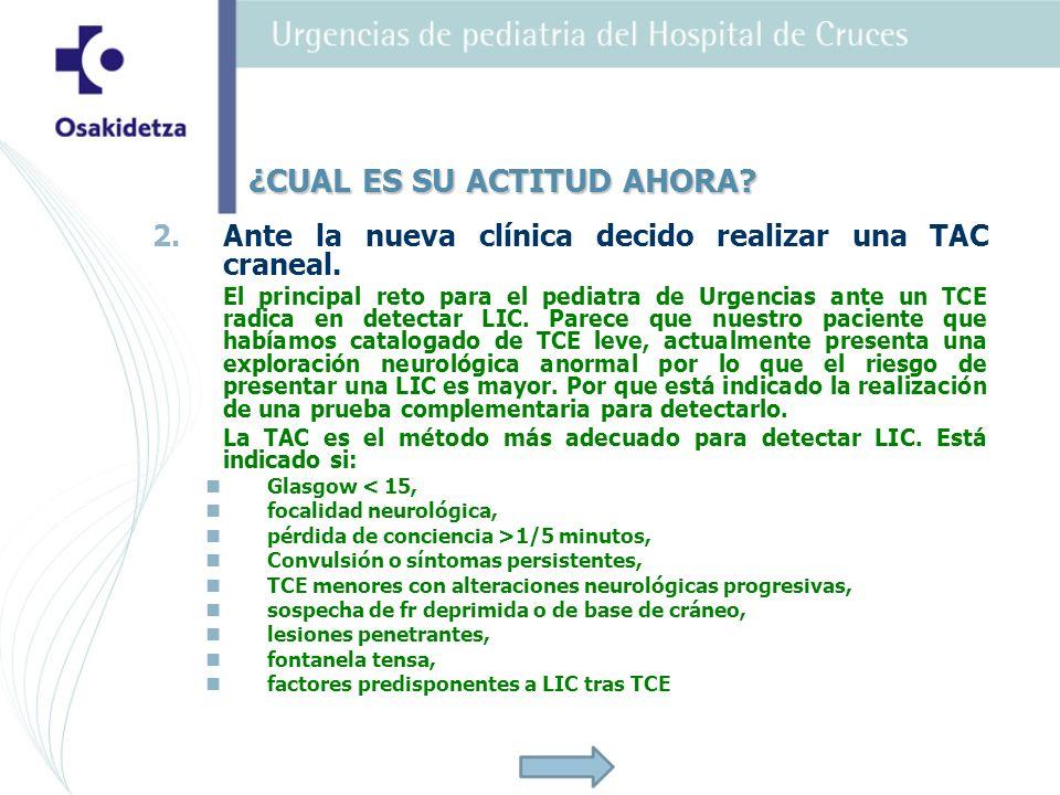 2. 2.Ante la nueva clínica decido realizar una TAC craneal. El principal reto para el pediatra de Urgencias ante un TCE radica en detectar LIC. Parece