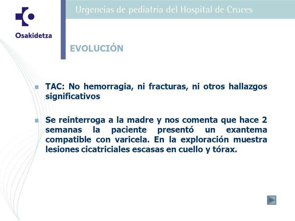 TAC: No hemorragia, ni fracturas, ni otros hallazgos significativos Se reinterroga a la madre y nos comenta que hace 2 semanas la paciente presentó un