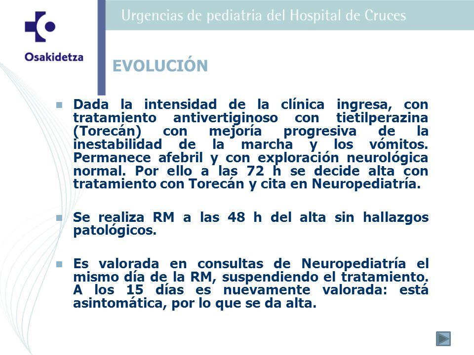 Dada la intensidad de la clínica ingresa, con tratamiento antivertiginoso con tietilperazina (Torecán) con mejoría progresiva de la inestabilidad de l