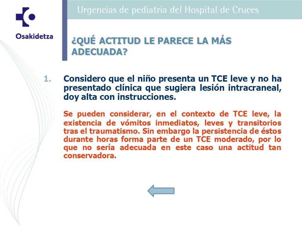 1. 1.Considero que el niño presenta un TCE leve y no ha presentado clínica que sugiera lesión intracraneal, doy alta con instrucciones. Se pueden cons