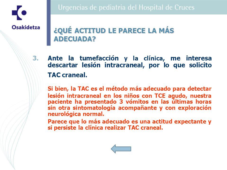 3. 3.Ante la tumefacción y la clínica, me interesa descartar lesión intracraneal, por lo que solicito TAC craneal. Si bien, la TAC es el método más ad