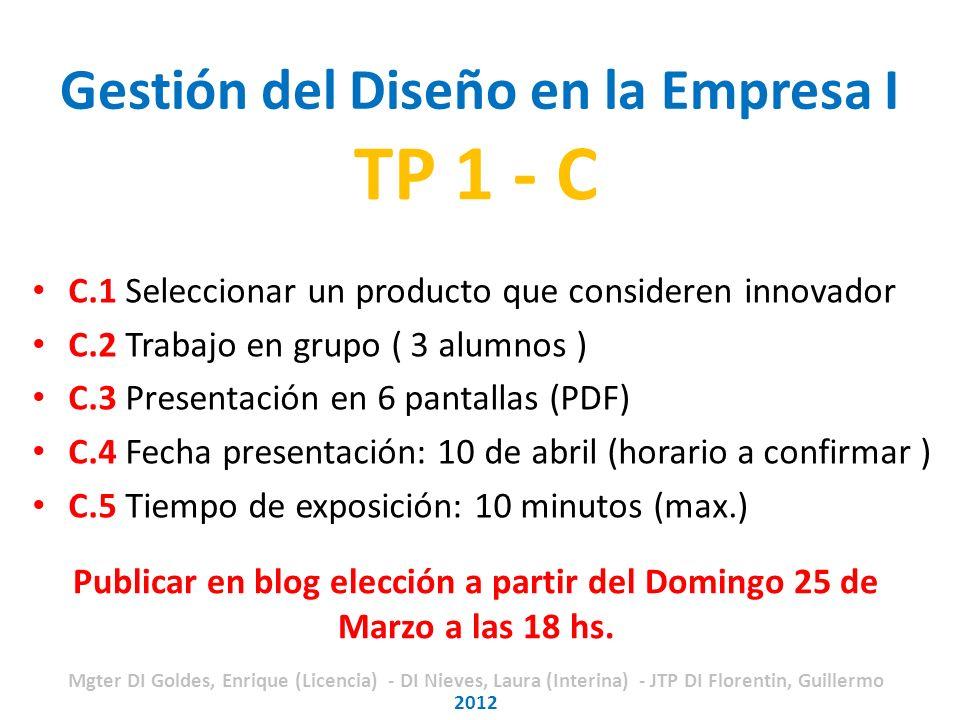 Gestión del Diseño en la Empresa I TP 1 - C C.1 Seleccionar un producto que consideren innovador C.2 Trabajo en grupo ( 3 alumnos ) C.3 Presentación en 6 pantallas (PDF) C.4 Fecha presentación: 10 de abril (horario a confirmar ) C.5 Tiempo de exposición: 10 minutos (max.) 2012 Publicar en blog elección a partir del Domingo 25 de Marzo a las 18 hs.