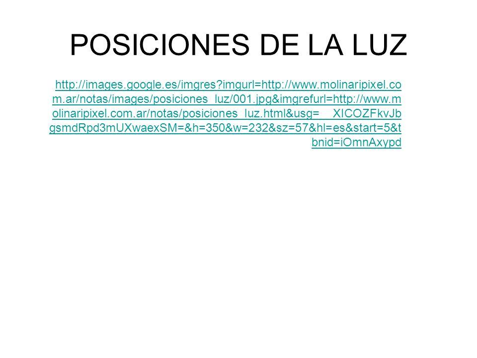 POSICIONES DE LA LUZ http://images.google.es/imgres?imgurl=http://www.molinaripixel.co m.ar/notas/images/posiciones_luz/001.jpg&imgrefurl=http://www.m olinaripixel.com.ar/notas/posiciones_luz.html&usg=__XICOZFkvJb gsmdRpd3mUXwaexSM=&h=350&w=232&sz=57&hl=es&start=5&t bnid=iOmnAxypd