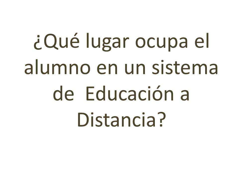¿Qué lugar ocupa el alumno en un sistema de Educación a Distancia?