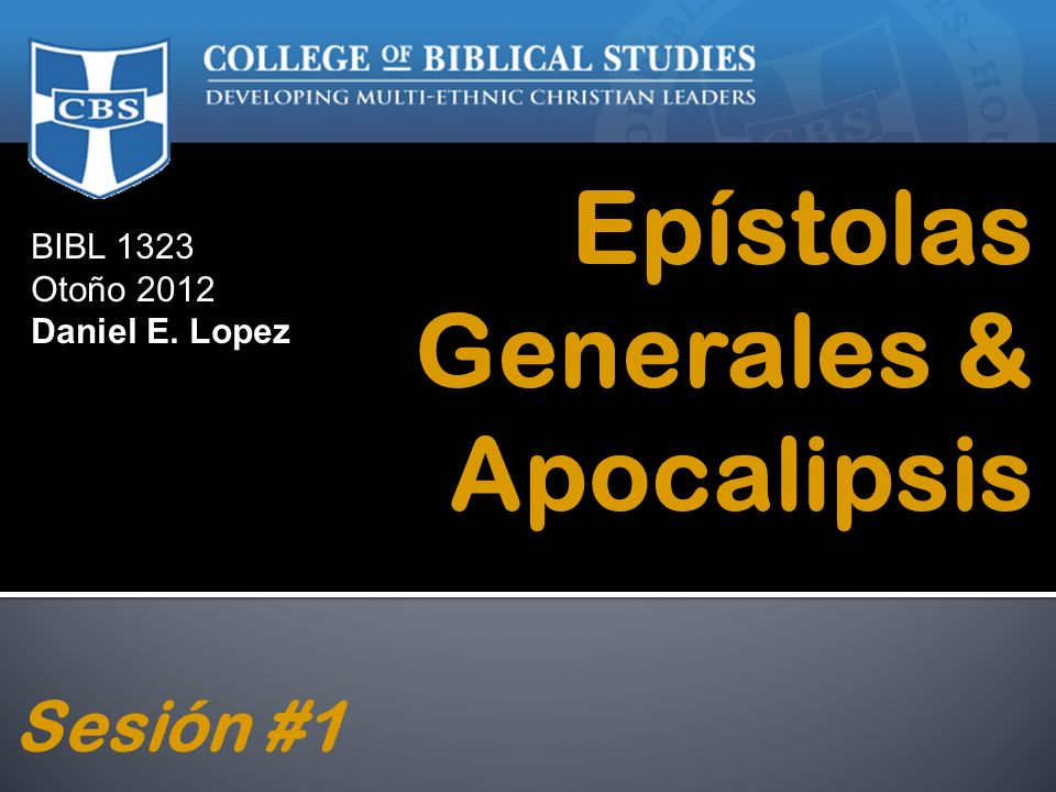 BIBL 1323 Otoño 2012 Daniel E. Lopez Epístolas Generales & Apocalipsis Sesión #1