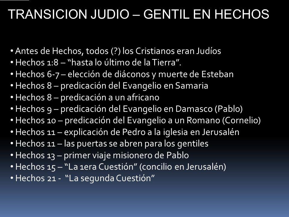 TRANSICION JUDIO – GENTIL EN HECHOS Antes de Hechos, todos (?) los Cristianos eran Judíos Hechos 1:8 – hasta lo último de la Tierra. Hechos 6-7 – elec