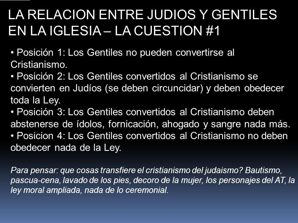LA RELACION ENTRE JUDIOS Y GENTILES EN LA IGLESIA – LA CUESTION #1 Posición 1: Los Gentiles no pueden convertirse al Cristianismo. Posición 2: Los Gen