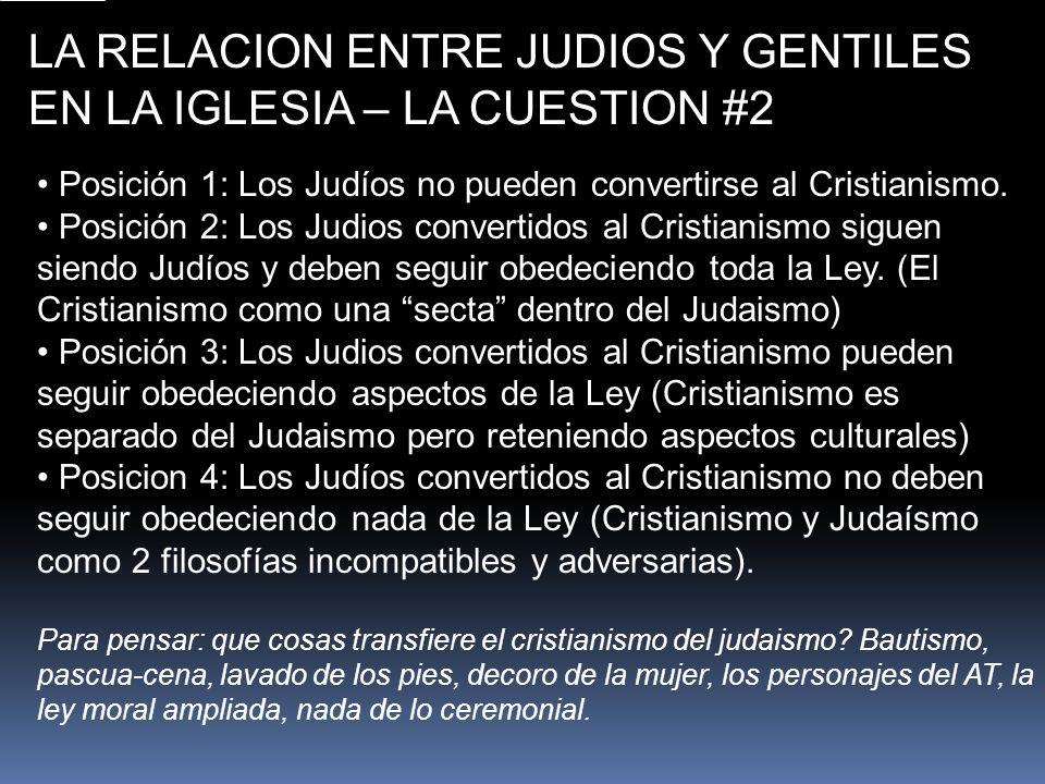LA RELACION ENTRE JUDIOS Y GENTILES EN LA IGLESIA – LA CUESTION #2 Posición 1: Los Judíos no pueden convertirse al Cristianismo. Posición 2: Los Judio
