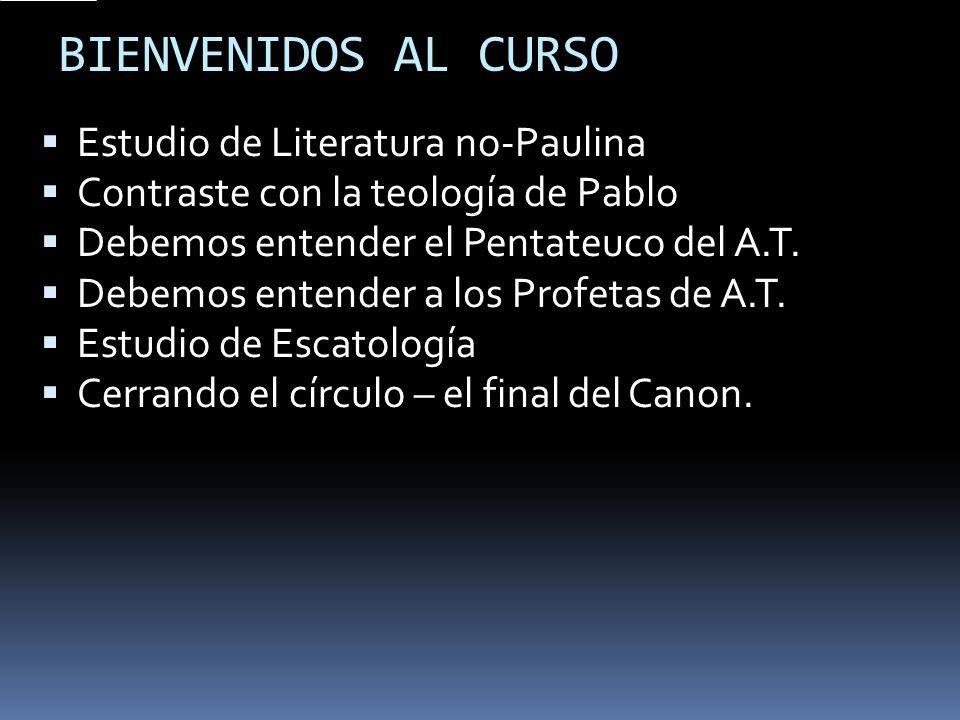 BIENVENIDOS AL CURSO Estudio de Literatura no-Paulina Contraste con la teología de Pablo Debemos entender el Pentateuco del A.T. Debemos entender a lo