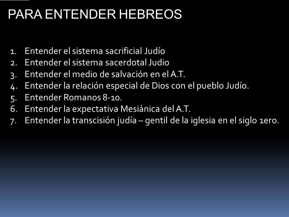PARA ENTENDER HEBREOS 1.Entender el sistema sacrificial Judío 2.Entender el sistema sacerdotal Judio 3.Entender el medio de salvación en el A.T. 4.Ent