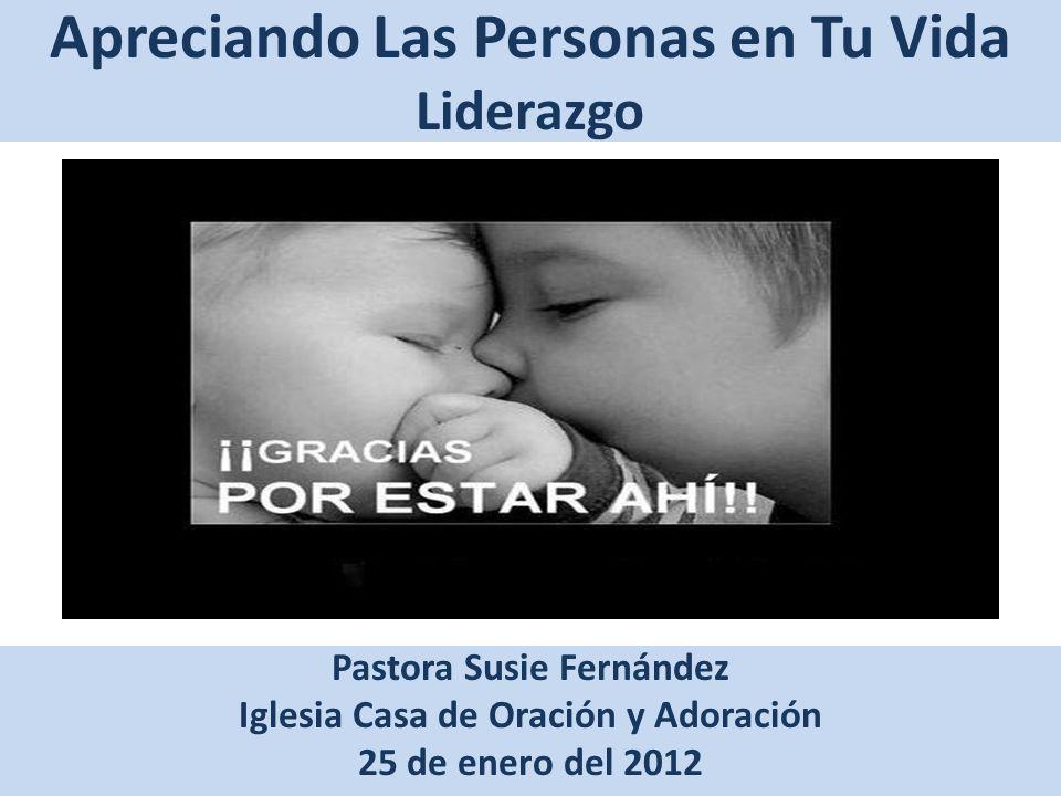 Apreciando Las Personas en Tu Vida Liderazgo Pastora Susie Fernández Iglesia Casa de Oración y Adoración 25 de enero del 2012