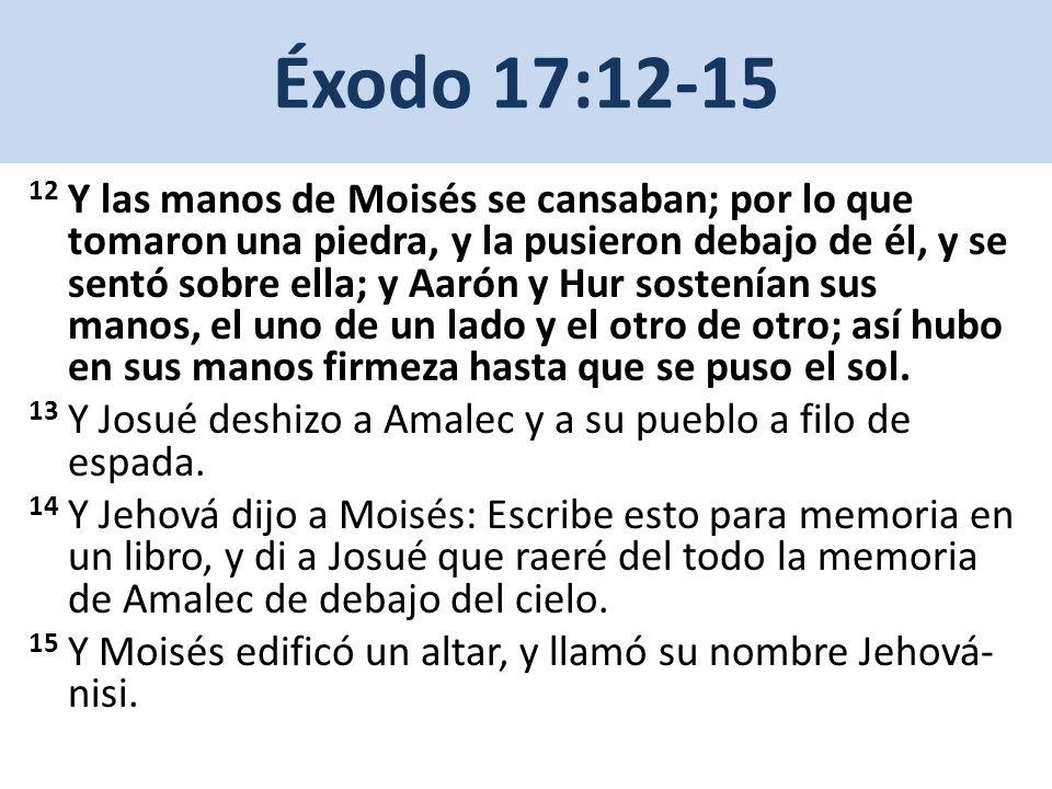 Éxodo 17:12-15 12 Y las manos de Moisés se cansaban; por lo que tomaron una piedra, y la pusieron debajo de él, y se sentó sobre ella; y Aarón y Hur s