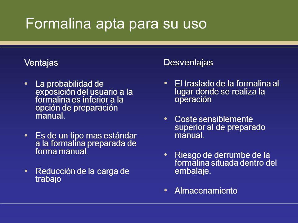 Formalina apta para su uso Ventajas La probabilidad de exposición del usuario a la formalina es inferior a la opción de preparación manual. Es de un t