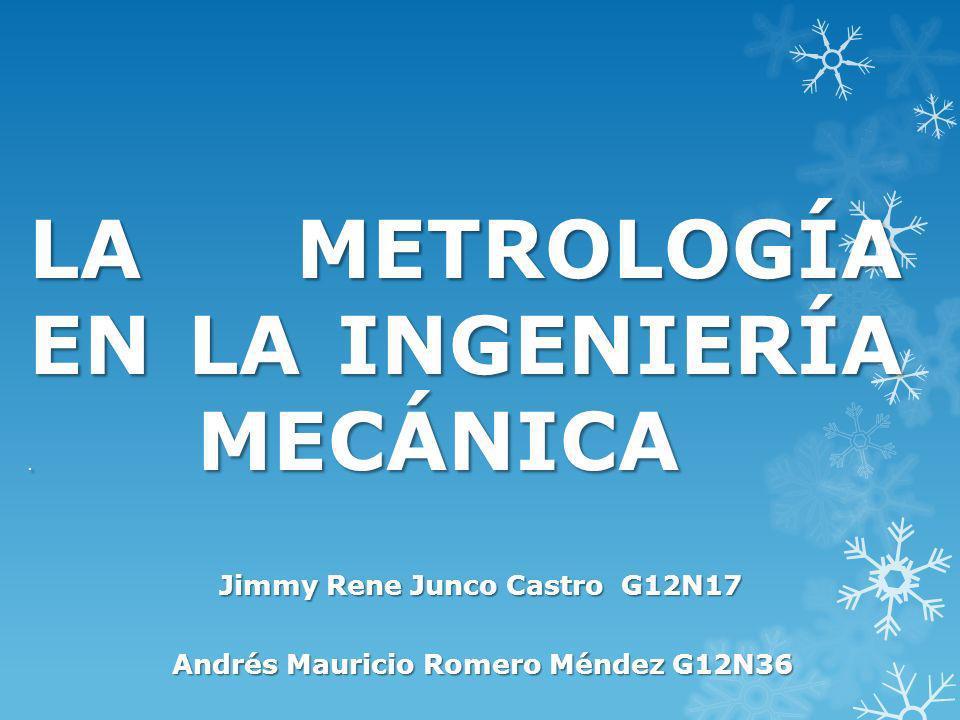 LA METROLOGÍA EN LA INGENIERÍA. MECÁNICA Jimmy Rene Junco Castro G12N17 Andrés Mauricio Romero Méndez G12N36