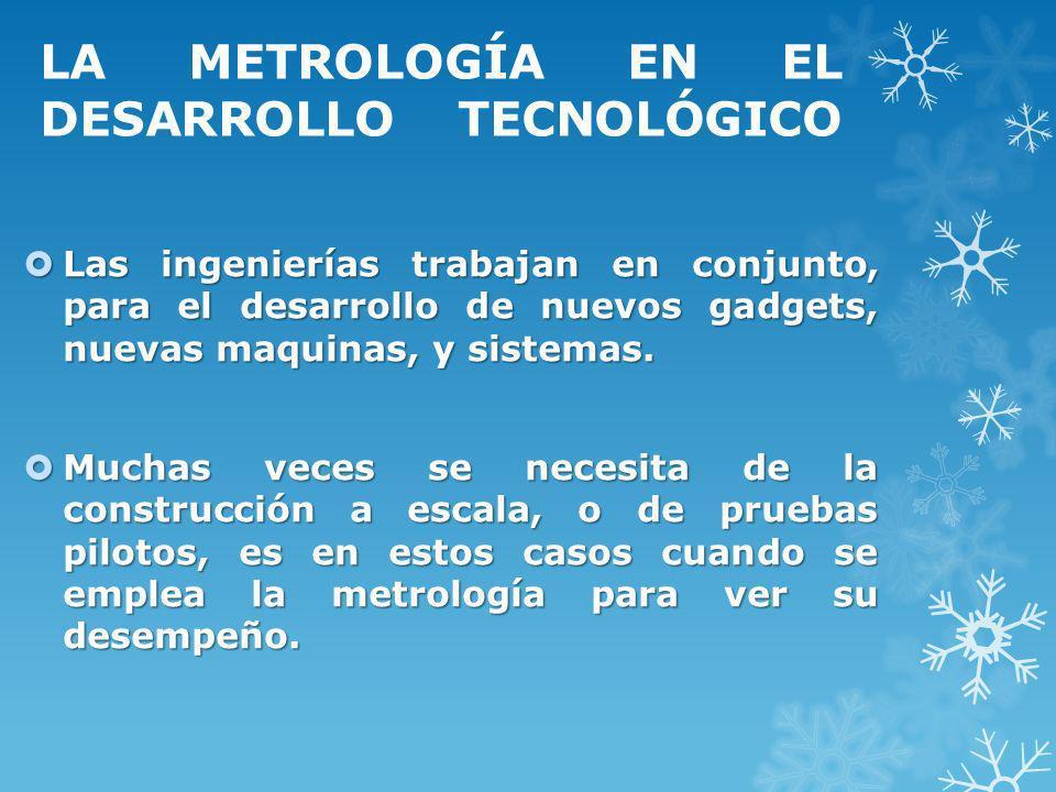 LA METROLOGÍA EN EL DESARROLLO TECNOLÓGICO Las ingenierías trabajan en conjunto, para el desarrollo de nuevos gadgets, nuevas maquinas, y sistemas. La