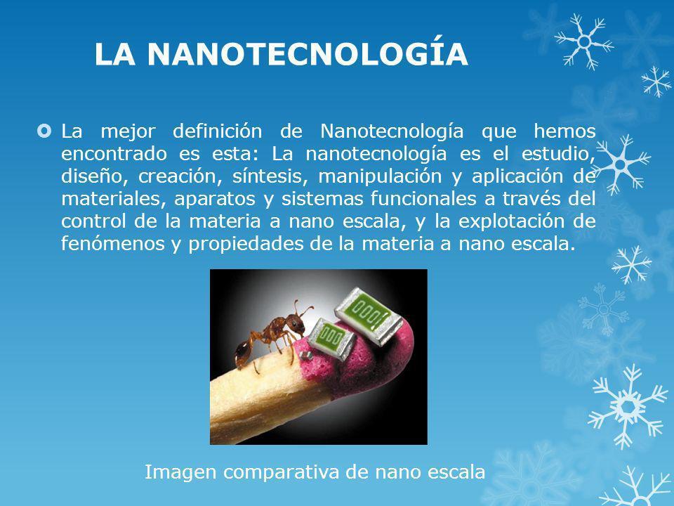 LA NANOTECNOLOGÍA La mejor definición de Nanotecnología que hemos encontrado es esta: La nanotecnología es el estudio, diseño, creación, síntesis, man
