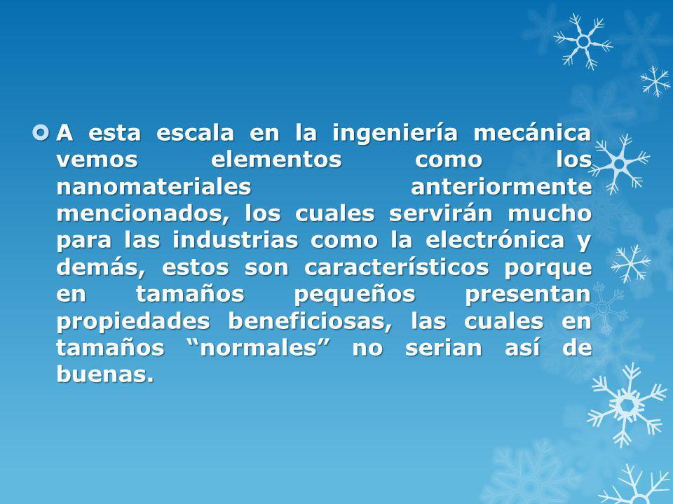 A esta escala en la ingeniería mecánica vemos elementos como los nanomateriales anteriormente mencionados, los cuales servirán mucho para las industri