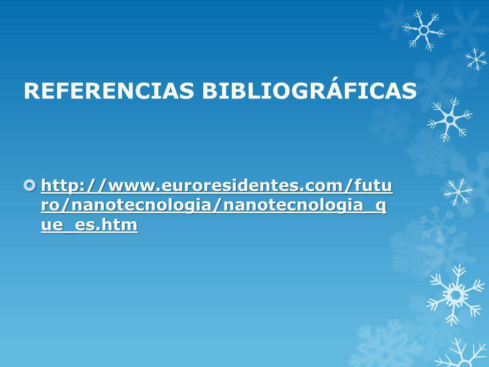 REFERENCIAS BIBLIOGRÁFICAS http://www.euroresidentes.com/futu ro/nanotecnologia/nanotecnologia_q ue_es.htm http://www.euroresidentes.com/futu ro/nanot