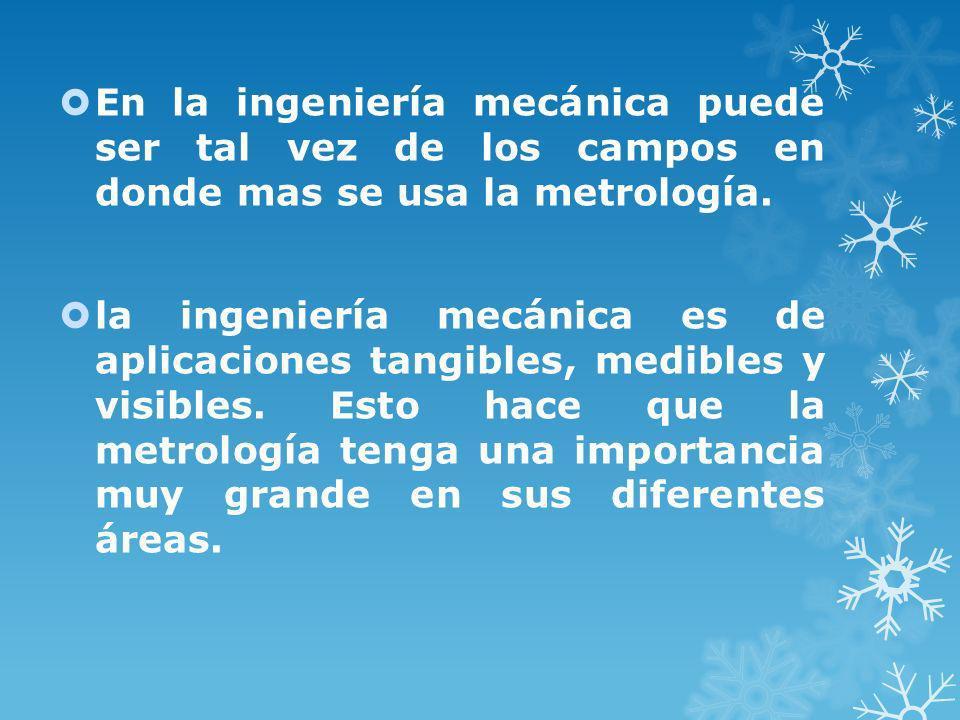 LA METROLOGÍA EN LA INVESTIGACIÓN En los diferentes campos de investigación de la ingeniería mecánica encontramos por ejemplo, los estudios térmicos, los estudios de materiales, entre otros.
