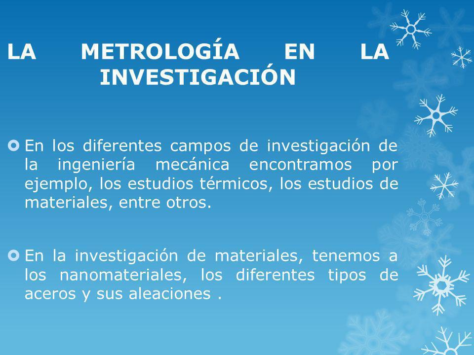 LA METROLOGÍA EN LA INVESTIGACIÓN En los diferentes campos de investigación de la ingeniería mecánica encontramos por ejemplo, los estudios térmicos,