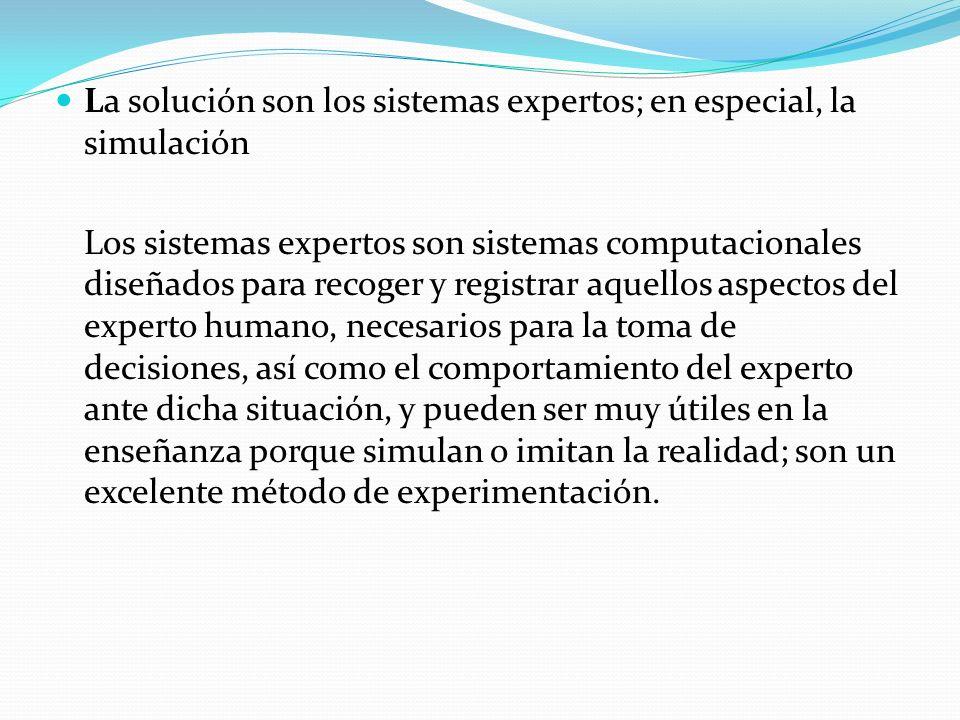 La solución son los sistemas expertos; en especial, la simulación Los sistemas expertos son sistemas computacionales diseñados para recoger y registra