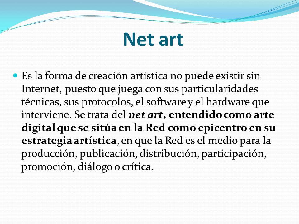 Net art Es la forma de creación artística no puede existir sin Internet, puesto que juega con sus particularidades técnicas, sus protocolos, el softwa