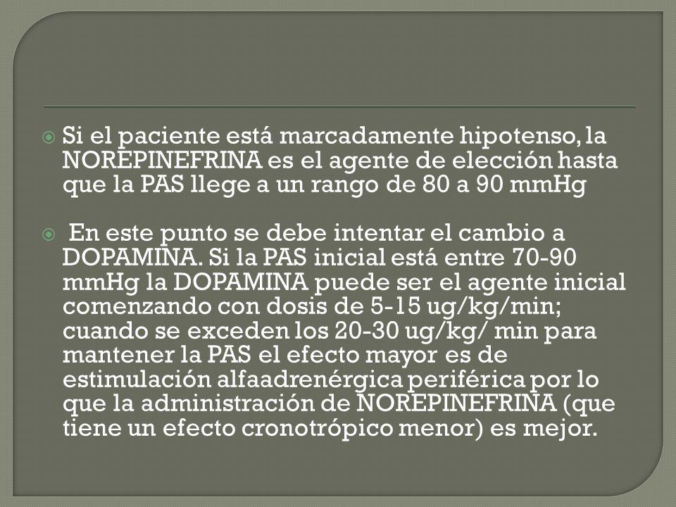 Si el paciente está marcadamente hipotenso, la NOREPINEFRINA es el agente de elección hasta que la PAS llege a un rango de 80 a 90 mmHg En este punto se debe intentar el cambio a DOPAMINA.