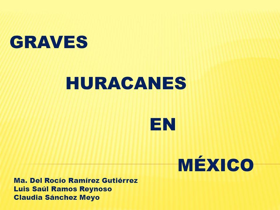 GRAVES HURACANES EN MÉXICO Ma. Del Rocío Ramírez Gutiérrez Luis Saúl Ramos Reynoso Claudia Sánchez Meyo