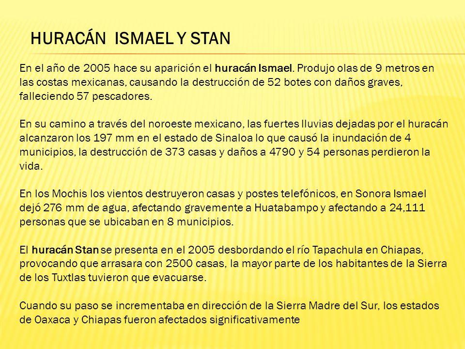 HURACÁN ISMAEL Y STAN En el año de 2005 hace su aparición el huracán Ismael. Produjo olas de 9 metros en las costas mexicanas, causando la destrucción