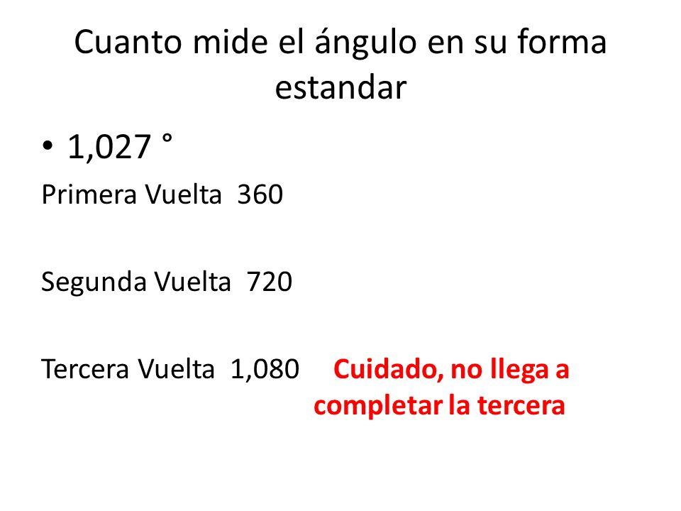 Cuanto mide el ángulo en su forma estandar 1,027 ° Primera Vuelta 360 Segunda Vuelta 720 Tercera Vuelta 1,080 Cuidado, no llega a completar la tercera