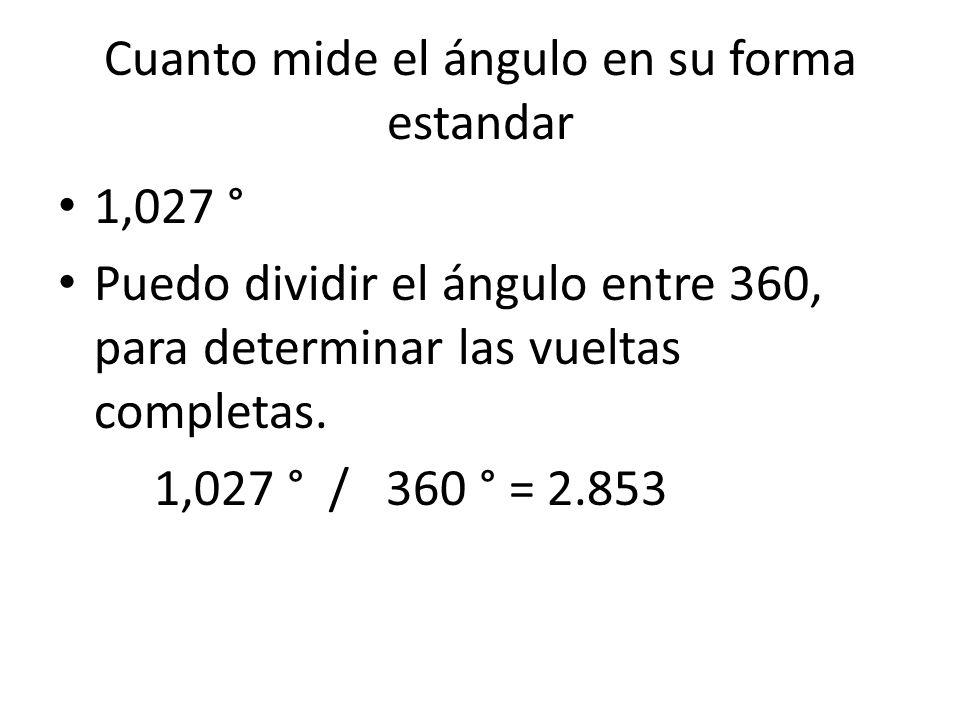 Cuanto mide el ángulo en su forma estandar 1,027 ° Puedo dividir el ángulo entre 360, para determinar las vueltas completas. 1,027 ° / 360 ° = 2.853
