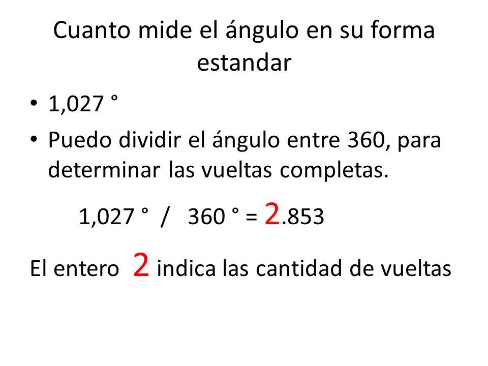 Cuanto mide el ángulo en su forma estandar 1,027 ° Puedo dividir el ángulo entre 360, para determinar las vueltas completas. 1,027 ° / 360 ° = 2.853 E