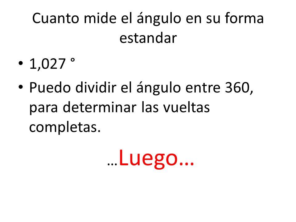 Cuanto mide el ángulo en su forma estandar 1,027 ° Puedo dividir el ángulo entre 360, para determinar las vueltas completas. … Luego…