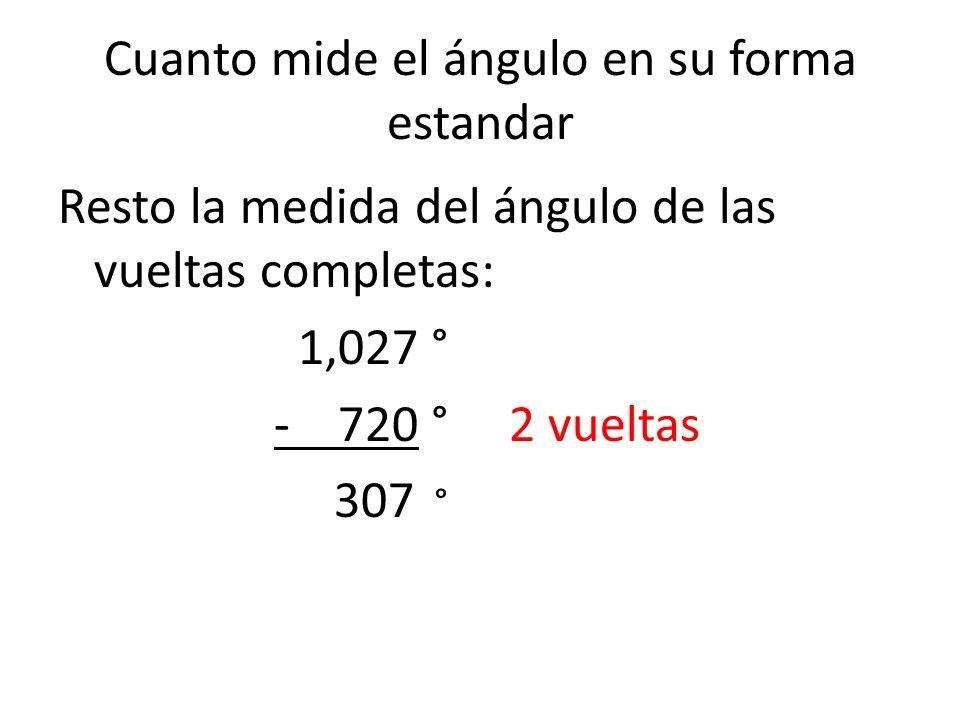 Cuanto mide el ángulo en su forma estandar Resto la medida del ángulo de las vueltas completas: 1,027 ° - 720 ° 2 vueltas 307 °