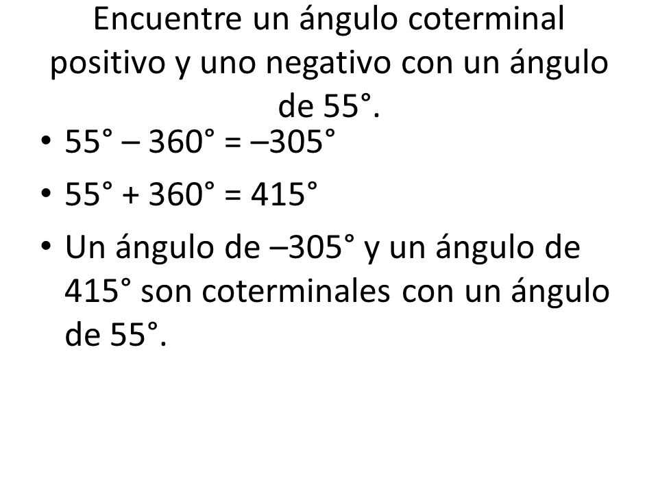 Encuentre un ángulo coterminal positivo y uno negativo con un ángulo de 55°. 55° – 360° = –305° 55° + 360° = 415° Un ángulo de –305° y un ángulo de 41