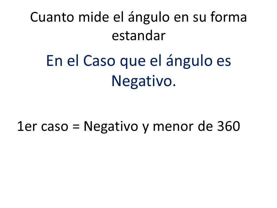 Cuanto mide el ángulo en su forma estandar En el Caso que el ángulo es Negativo. 1er caso = Negativo y menor de 360