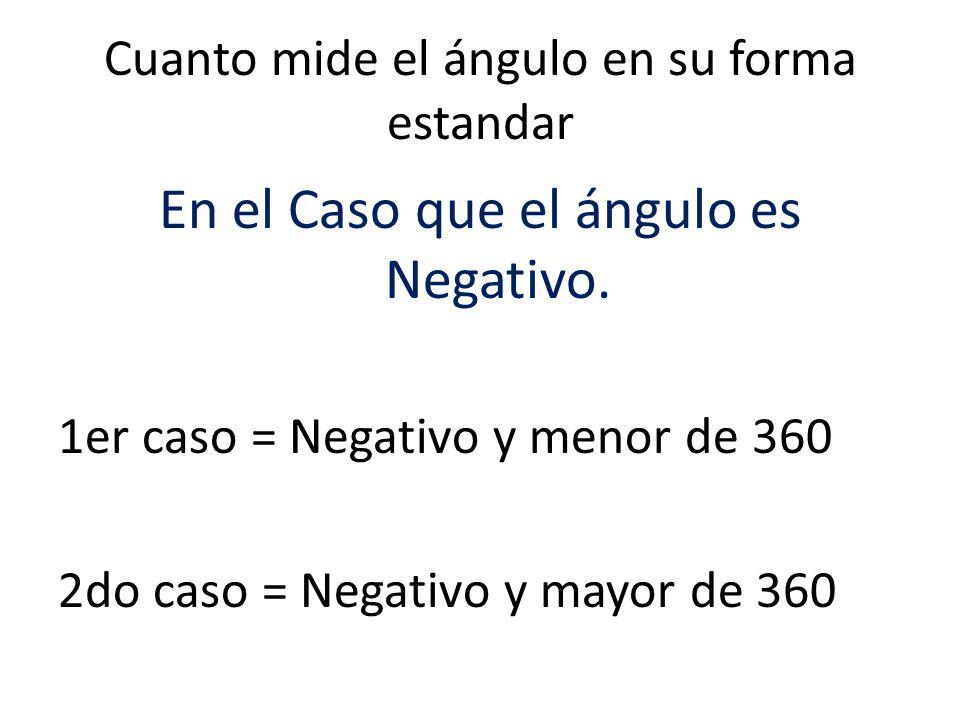 Cuanto mide el ángulo en su forma estandar En el Caso que el ángulo es Negativo. 1er caso = Negativo y menor de 360 2do caso = Negativo y mayor de 360