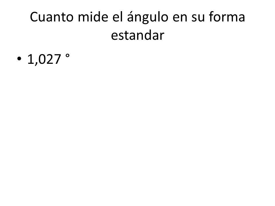 Cuanto mide el ángulo en su forma estandar 1,027 °