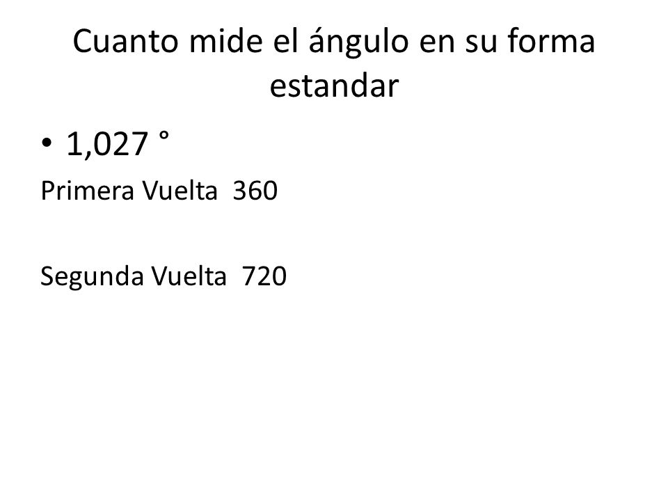 Cuanto mide el ángulo en su forma estandar 1,027 ° Primera Vuelta 360 Segunda Vuelta 720