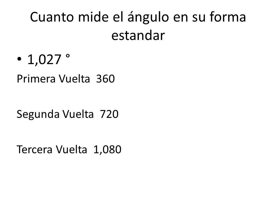 Cuanto mide el ángulo en su forma estandar 1,027 ° Primera Vuelta 360 Segunda Vuelta 720 Tercera Vuelta 1,080