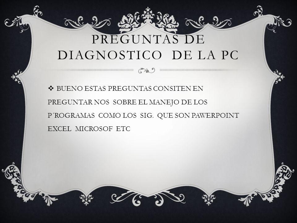 PREGUNTAS DE DIAGNOSTICO DE LA PC BUENO ESTAS PREGUNTAS CONSITEN EN PREGUNTAR NOS SOBRE EL MANEJO DE LOS P´ROGRAMAS COMO LOS SIG.