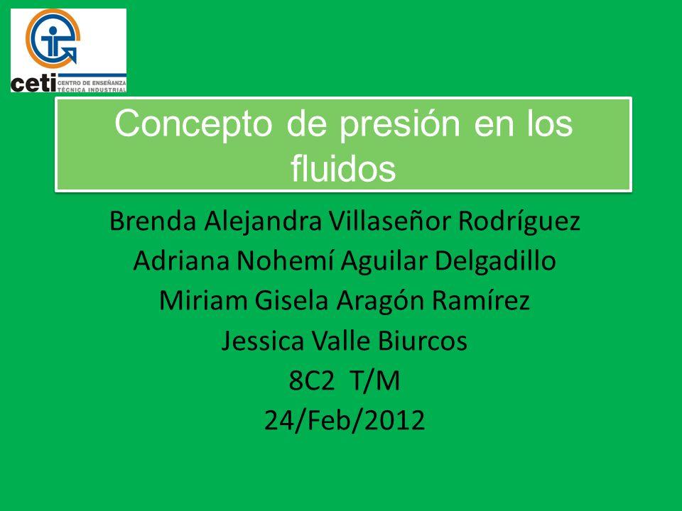 Concepto de presión en los fluidos Brenda Alejandra Villaseñor Rodríguez Adriana Nohemí Aguilar Delgadillo Miriam Gisela Aragón Ramírez Jessica Valle Biurcos 8C2 T/M 24/Feb/2012