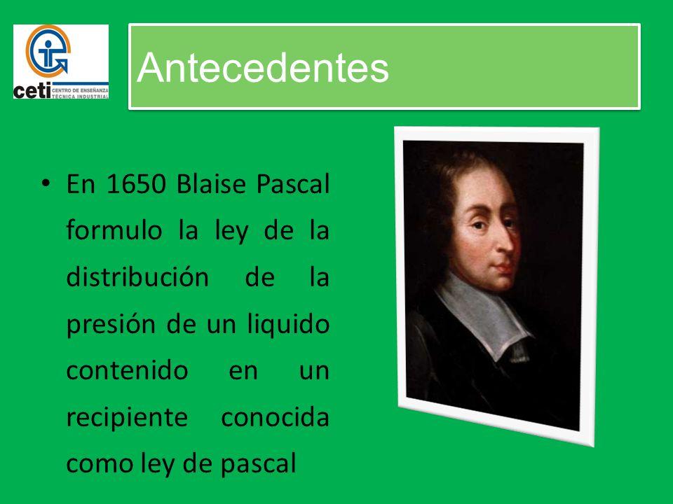 Antecedentes En 1650 Blaise Pascal formulo la ley de la distribución de la presión de un liquido contenido en un recipiente conocida como ley de pascal